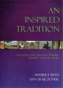 An Inspired Tradition: Religious Education In Catholic Primary Schools Today - Maurice Ryan