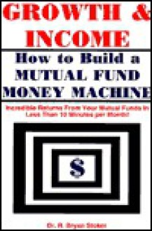 Growth & Income: How to Build a Mutual Fund Money Machine - R. Stoker