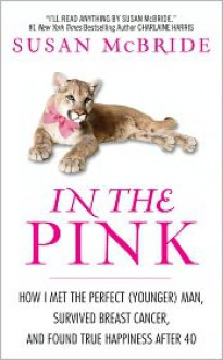 In the Pink: How I Met the Perfect (Younger) Man, Survived Breast Cancer, and Found True Happiness After 40 - Susan McBride