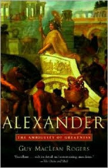 Alexander: The Ambiguity of Greatness - Guy Maclean Rogers