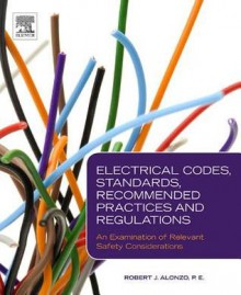 Electrical Codes, Standards, Recommended Practices and Regulations: An Examination of Relevant Safety Considerations - Robert J. Alonzo