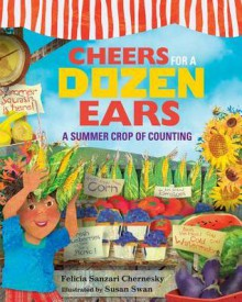 Cheers for a Dozen Ears: A Summer Crop of Counting - Felicia Sanzari Chernesky,Susan Swan