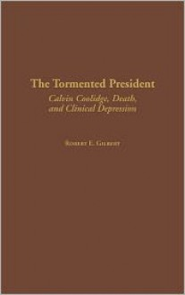 The Tormented President: Calvin Coolidge, Death, and Clinical Depression (Contributions in American History) - Robert E. Gilbert