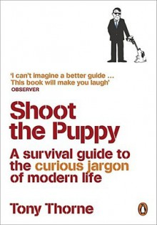 Shoot the Puppy: A Survival Guide to the Curious Jargon of Modern Life - Tony Thorne