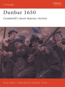 Dunbar 1650: Cromwell's Most Famous Victory. Campaign, Volume 142. - Stuart Reid, Colin Turner