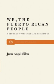 We, the Puerto Rican People: A Story of Oppression and Resistance - Juan A. Silen
