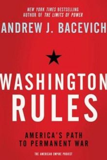 Washington Rules: America's Path to Permanent War - Andrew J. Bacevich