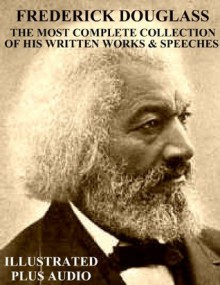 THE MOST COMPLETE COLLECTION OF WRITTEN WORKS & SPEECHES BY FREDERICK DOUGLASS [Newly Illustrated] - This Ebook Features Dynamic Links for Ease of Navigation Plus Bonus Audiobook, Frederick Douglass