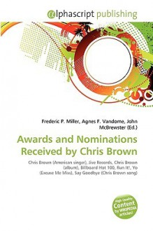 Awards and Nominations Received by Chris Brown - Agnes F. Vandome, John McBrewster, Sam B Miller II