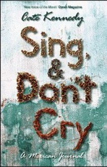 Sing, and Don't Cry : A Mexican Journal - Cate Kennedy