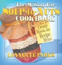 The Mason Jar Soup-to-Nuts Cookbook (Mason Jar Cookbook) - Lonnette Parks