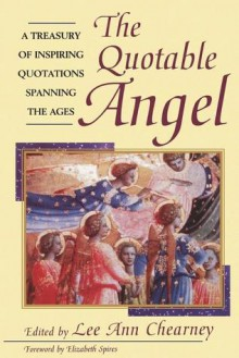 The Quotable Angel: A Treasury of Inspiring Quotations Spanning the Ages - Lee Ann Chearney