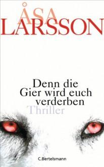Denn die Gier wird euch verderben: Thriller (German Edition) - Åsa Larsson,Gabriele Haefs