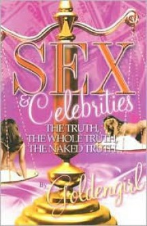 Sex & Celebrities: The Truth, the Whole Truth, the Naked Truth - Goldengirl