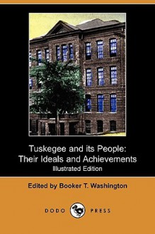 Tuskegee and Its People: Their Ideals and Achievements (Illustrated Edition) (Dodo Press) - Booker T. Washington