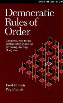 Democratic Rules of Order: Complete, Easy-To-Use Parliamentary Guide for Governing Meetings of Any Size - Fred Francis, Peg Francis