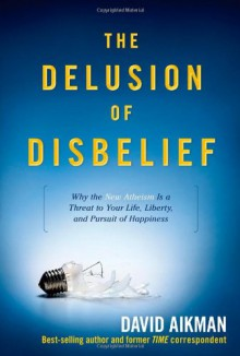 The Delusion of Disbelief: Why the New Atheism Is a Threat to Your Life, Liberty, and Pursuit of Happiness - David Aikman