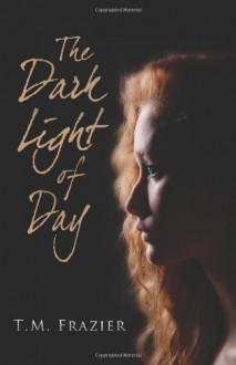 The Dark Light of Day - T.M. Frazier