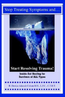 Stop Treating Symptoms and Start Resolving Trauma!: Inside-Out Healing for Survivors of All Types - Denice Adcock Colson