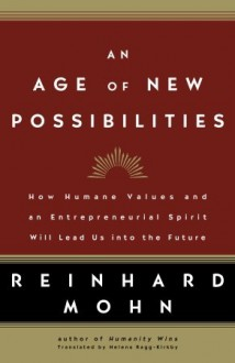 An Age of New Possibilities: How Humane Values and an Entrepreneurial Spirit Will Lead Us into the Future - Reinhard Mohn