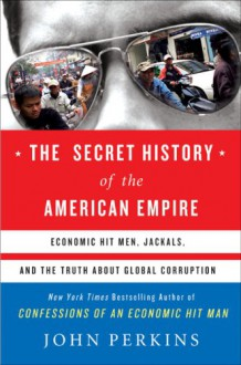 The Secret History of the American Empire: Economic Hit Men, Jackals & the Truth about Global Corruption - John Perkins