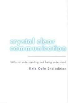 Crystal Clear Communication: Skills For Understanding And Being Understood - Kris Cole