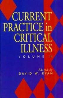 Current Practice in Critical Illness: Volume III - David W. Ryan