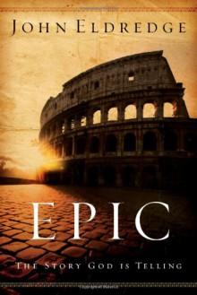 Epic: The Story God Is Telling - John Eldredge