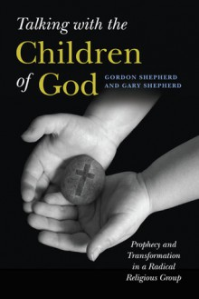Talking with the Children of God: Prophecy and Transformation in a Radical Religious Group - Gordon Shepherd, Gary Shepherd