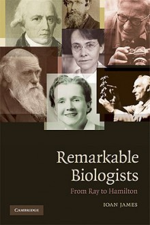 Remarkable Biologists: From Ray to Hamilton - Ioan James