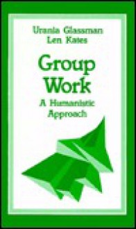 Group Work: A Humanistic Approach - Urania Glassman