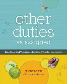 Other Duties as Assigned: Tips, Tools, and Techniques for Expert Teacher Leadership - Jan Burgess, Donna Bates