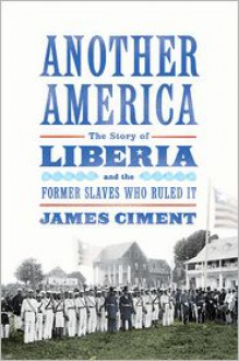 Another America: The Story of Liberia and the Former Slaves Who Ruled It - James Ciment