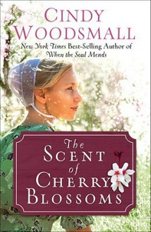 Scent of Cherry Blossoms, The: A Romance from the Heart of Amish Country - Cindy Woodsmall