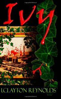 Ivy: A Novella of Growing Horror - I. Clayton Reynolds