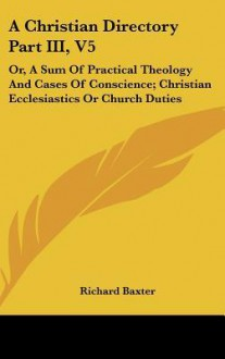 A Christian Directory Part III, V5: Or, a Sum of Practical Theology and Cases of Conscience; Christian Ecclesiastics or Church Duties - Richard Baxter