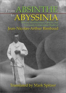 From Absinthe to Abyssinia: Selected Miscellaneous, Obscure and Previously Untranslated Works of Jean-Nicolas-Arthur Rimbaud - Arthur Rimbaud