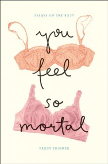 You Feel So Mortal: Essays on the Body - Peggy Shinner