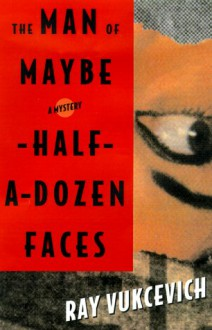 The Man of Maybe Half-A-Dozen Faces - Ray Vukcevich