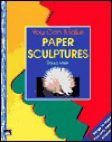 You Can Make Paper Sculptures - David Miller
