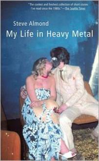 My Life in Heavy Metal: Stories - Steve Almond