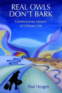 Real Owls Don't Bark: Commonsense Lessons of Ordinary Life - Paul Heagen