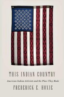 This Indian Country: American Indian Activists and the Place They Made - Frederick E. Hoxie