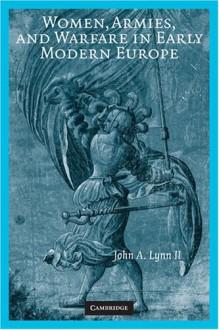 Women, Armies, and Warfare in Early Modern Europe - John A. Lynn II
