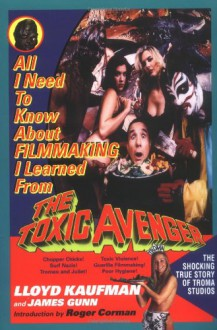 All I Need to Know about Filmmaking I Learned from the Toxic Avenger - L. Kaufman