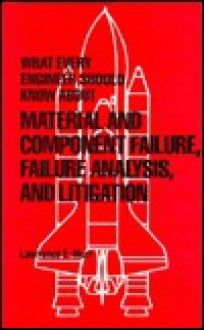 What Every Engineer Should Know about Material and Component Failure, Failure Analysis and Litigation - Lawrence Eugene Murr