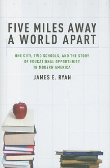 Five Miles Away, A World Apart: One City, Two Schools, and the Story of Educational Opportunity in Modern America - James Ryan
