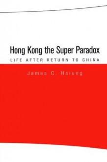 Hong Kong the Super Paradox: Life After Return to China - James C. Hsiung