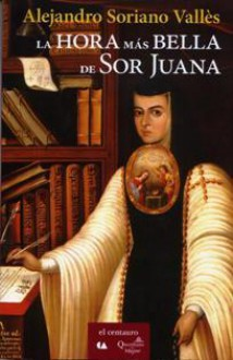 La hora mas bella de Sor Juana - Alejandro Soriano Valles
