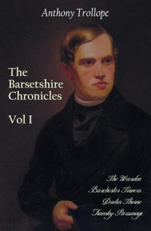 The Barsetshire Chronicles, Volume One, Including: The Warden, Barchester Towers, Doctor Thorne and Framley Parsonage - Anthony Trollope